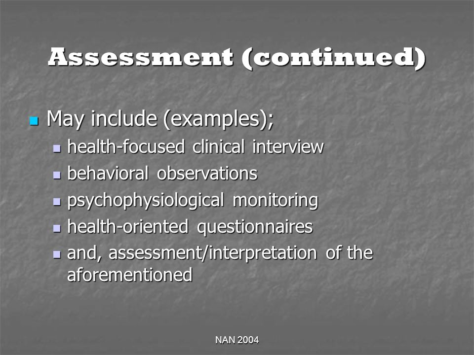 NAN 2004 Assessment (continued) May include (examples); May include (examples); health-focused clinical interview health-focused clinical interview behavioral observations behavioral observations psychophysiological monitoring psychophysiological monitoring health-oriented questionnaires health-oriented questionnaires and, assessment/interpretation of the aforementioned and, assessment/interpretation of the aforementioned