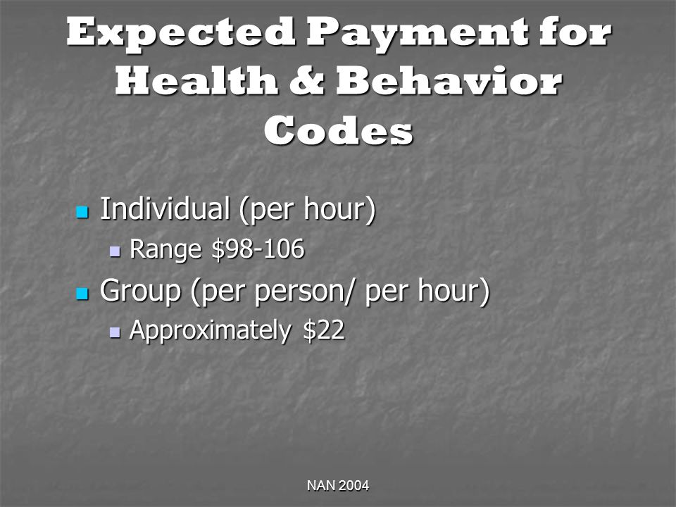 NAN 2004 Expected Payment for Health & Behavior Codes Individual (per hour) Individual (per hour) Range $ Range $ Group (per person/ per hour) Group (per person/ per hour) Approximately $22 Approximately $22