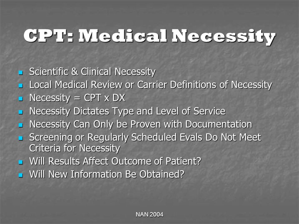 NAN 2004 CPT: Medical Necessity Scientific & Clinical Necessity Scientific & Clinical Necessity Local Medical Review or Carrier Definitions of Necessity Local Medical Review or Carrier Definitions of Necessity Necessity = CPT x DX Necessity = CPT x DX Necessity Dictates Type and Level of Service Necessity Dictates Type and Level of Service Necessity Can Only be Proven with Documentation Necessity Can Only be Proven with Documentation Screening or Regularly Scheduled Evals Do Not Meet Criteria for Necessity Screening or Regularly Scheduled Evals Do Not Meet Criteria for Necessity Will Results Affect Outcome of Patient.