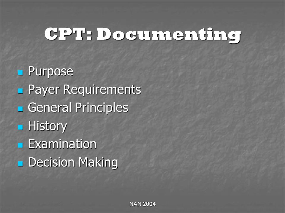 NAN 2004 CPT: Documenting Purpose Purpose Payer Requirements Payer Requirements General Principles General Principles History History Examination Examination Decision Making Decision Making