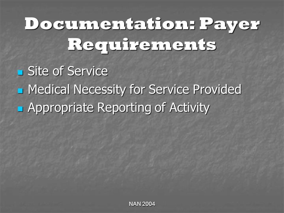 NAN 2004 Documentation: Payer Requirements Site of Service Site of Service Medical Necessity for Service Provided Medical Necessity for Service Provided Appropriate Reporting of Activity Appropriate Reporting of Activity