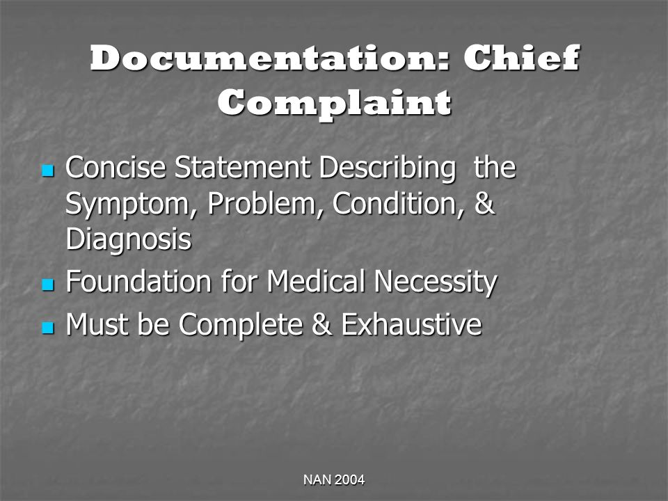 NAN 2004 Documentation: Chief Complaint Concise Statement Describing the Symptom, Problem, Condition, & Diagnosis Concise Statement Describing the Symptom, Problem, Condition, & Diagnosis Foundation for Medical Necessity Foundation for Medical Necessity Must be Complete & Exhaustive Must be Complete & Exhaustive