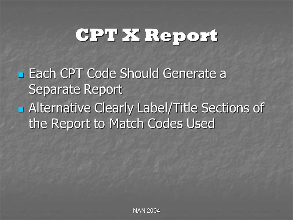 NAN 2004 CPT X Report Each CPT Code Should Generate a Separate Report Each CPT Code Should Generate a Separate Report Alternative Clearly Label/Title Sections of the Report to Match Codes Used Alternative Clearly Label/Title Sections of the Report to Match Codes Used
