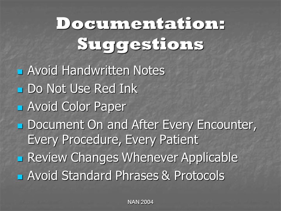 NAN 2004 Documentation: Suggestions Avoid Handwritten Notes Avoid Handwritten Notes Do Not Use Red Ink Do Not Use Red Ink Avoid Color Paper Avoid Color Paper Document On and After Every Encounter, Every Procedure, Every Patient Document On and After Every Encounter, Every Procedure, Every Patient Review Changes Whenever Applicable Review Changes Whenever Applicable Avoid Standard Phrases & Protocols Avoid Standard Phrases & Protocols