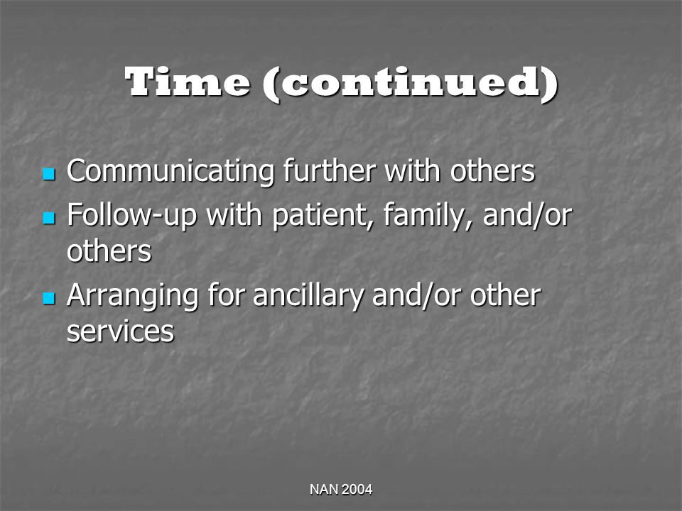 NAN 2004 Time (continued) Communicating further with others Communicating further with others Follow-up with patient, family, and/or others Follow-up with patient, family, and/or others Arranging for ancillary and/or other services Arranging for ancillary and/or other services