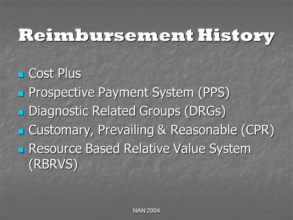 NAN 2004 Reimbursement History Cost Plus Cost Plus Prospective Payment System (PPS) Prospective Payment System (PPS) Diagnostic Related Groups (DRGs) Diagnostic Related Groups (DRGs) Customary, Prevailing & Reasonable (CPR) Customary, Prevailing & Reasonable (CPR) Resource Based Relative Value System (RBRVS) Resource Based Relative Value System (RBRVS)