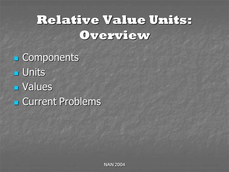 NAN 2004 Relative Value Units: Overview Components Components Units Units Values Values Current Problems Current Problems