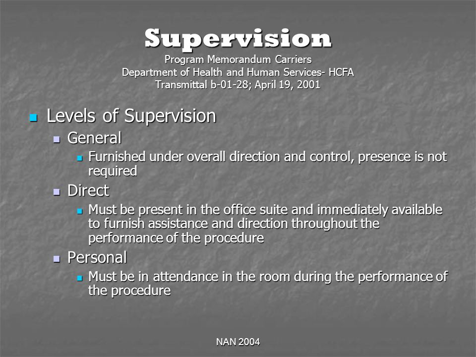 NAN 2004 Supervision Program Memorandum Carriers Department of Health and Human Services- HCFA Transmittal b-01-28; April 19, 2001 Levels of Supervision Levels of Supervision General General Furnished under overall direction and control, presence is not required Furnished under overall direction and control, presence is not required Direct Direct Must be present in the office suite and immediately available to furnish assistance and direction throughout the performance of the procedure Must be present in the office suite and immediately available to furnish assistance and direction throughout the performance of the procedure Personal Personal Must be in attendance in the room during the performance of the procedure Must be in attendance in the room during the performance of the procedure