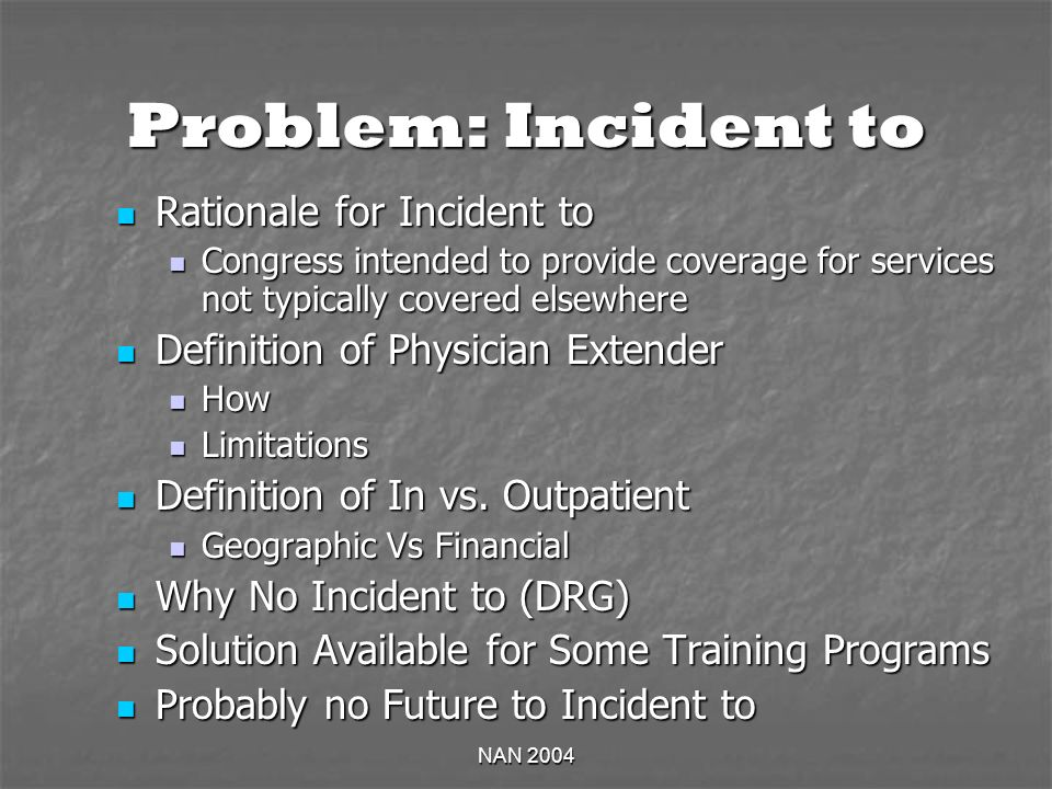 NAN 2004 Problem: Incident to Rationale for Incident to Rationale for Incident to Congress intended to provide coverage for services not typically covered elsewhere Congress intended to provide coverage for services not typically covered elsewhere Definition of Physician Extender Definition of Physician Extender How How Limitations Limitations Definition of In vs.