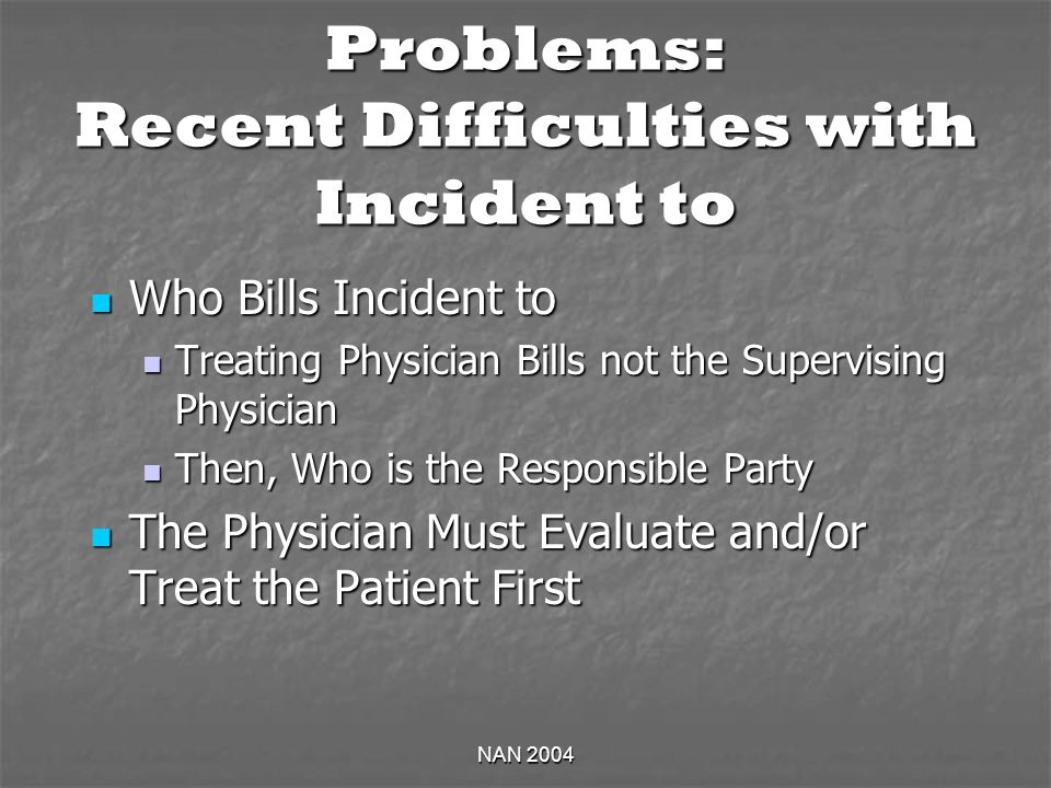 NAN 2004 Problems: Recent Difficulties with Incident to Who Bills Incident to Who Bills Incident to Treating Physician Bills not the Supervising Physician Treating Physician Bills not the Supervising Physician Then, Who is the Responsible Party Then, Who is the Responsible Party The Physician Must Evaluate and/or Treat the Patient First The Physician Must Evaluate and/or Treat the Patient First