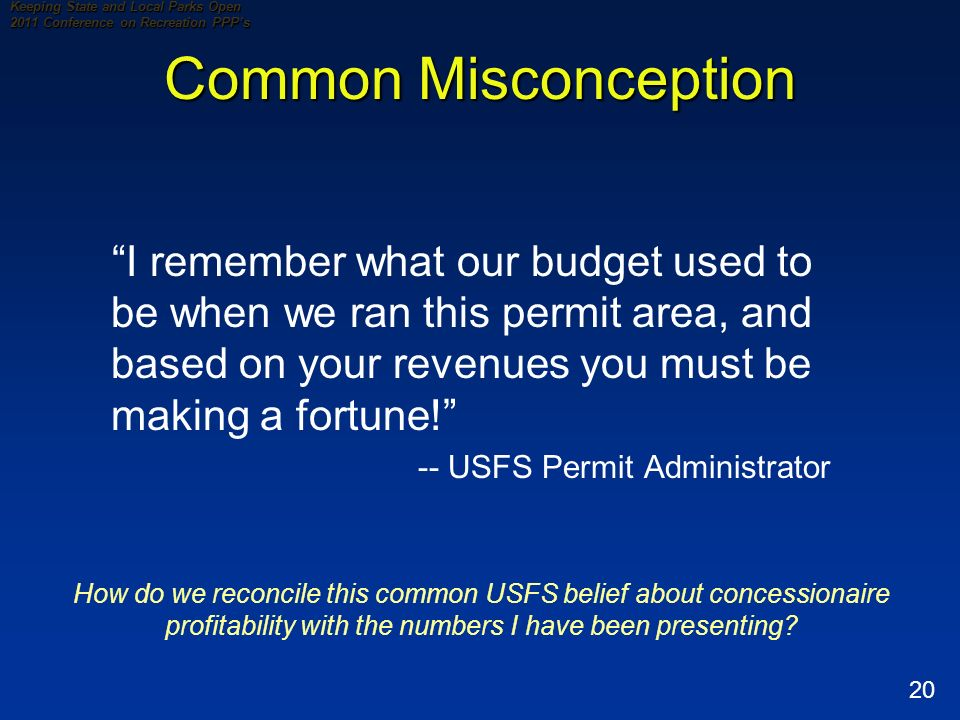 20 Keeping State and Local Parks Open 2011 Conference on Recreation PPPs Common Misconception I remember what our budget used to be when we ran this permit area, and based on your revenues you must be making a fortune.