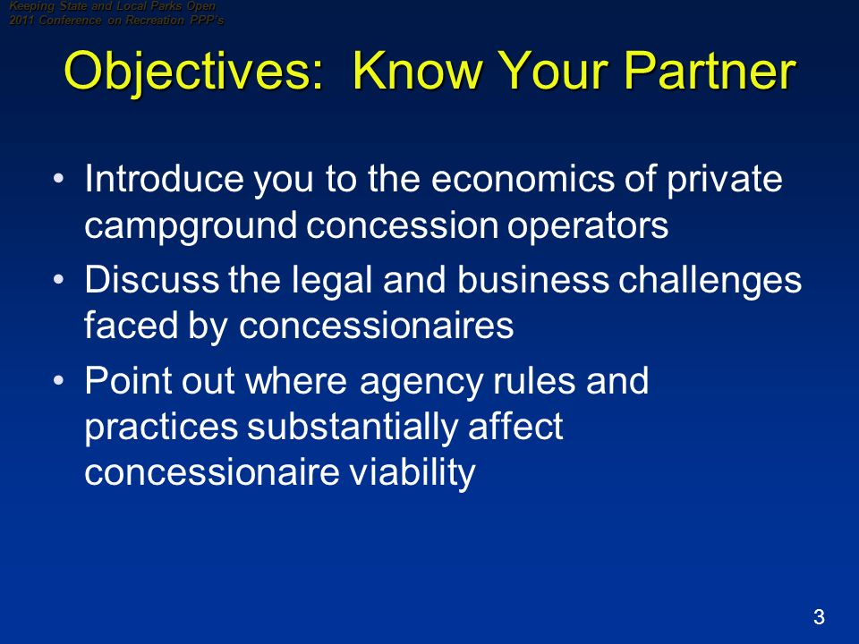 3 Keeping State and Local Parks Open 2011 Conference on Recreation PPPs Objectives: Know Your Partner Introduce you to the economics of private campground concession operators Discuss the legal and business challenges faced by concessionaires Point out where agency rules and practices substantially affect concessionaire viability