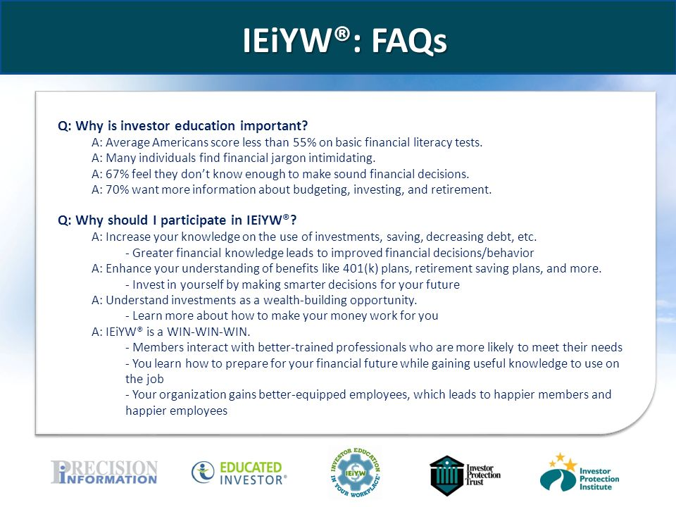 www.educatedinvestor.com IEiYW®: FAQs Q: Why is investor education important.