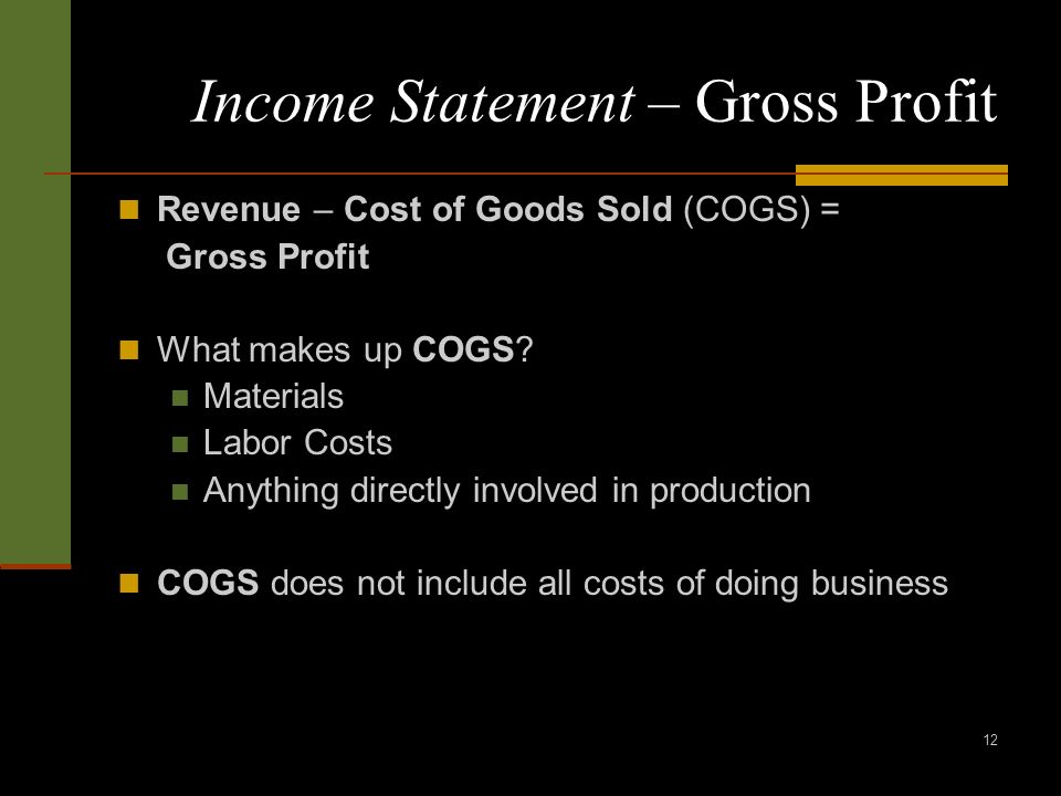 12 Income Statement – Gross Profit Revenue – Cost of Goods Sold (COGS) = Gross Profit What makes up COGS.