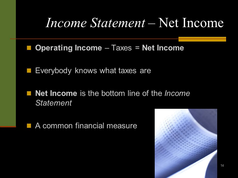 14 Income Statement – Net Income Operating Income – Taxes = Net Income Everybody knows what taxes are Net Income is the bottom line of the Income Statement A common financial measure