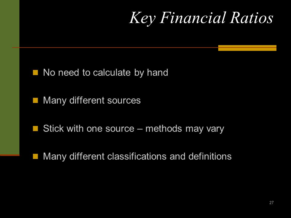 27 Key Financial Ratios No need to calculate by hand Many different sources Stick with one source – methods may vary Many different classifications and definitions