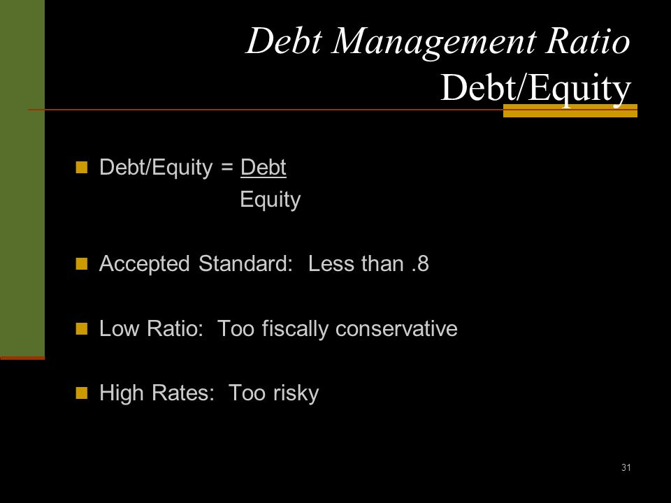 31 Debt Management Ratio Debt/Equity Debt/Equity = Debt Equity Accepted Standard: Less than.8 Low Ratio: Too fiscally conservative High Rates: Too risky