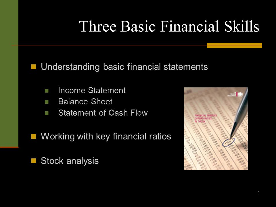 4 Three Basic Financial Skills Understanding basic financial statements Income Statement Balance Sheet Statement of Cash Flow Working with key financial ratios Stock analysis