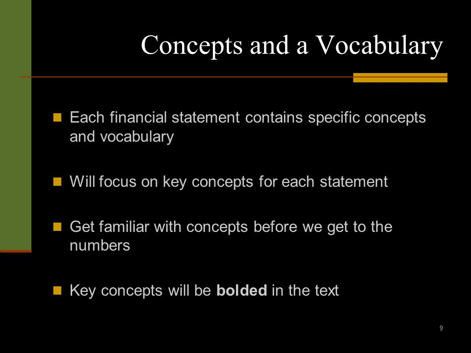 9 Concepts and a Vocabulary Each financial statement contains specific concepts and vocabulary Will focus on key concepts for each statement Get familiar with concepts before we get to the numbers Key concepts will be bolded in the text