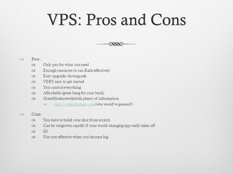 VPS: Pros and Cons Pros: Only pay for what you need Enough resources to run Rails effectively Easy upgrade/downgrade VERY easy to get started You control everything Affordable (great bang for your buck) GreatSlicehostwikiwith plenty of information   (who wouldve guessed )   Cons: You have to build your slice from scratch Can be outgrown rapidly if your world-changing app really takes off IO Not cost effective when you become big