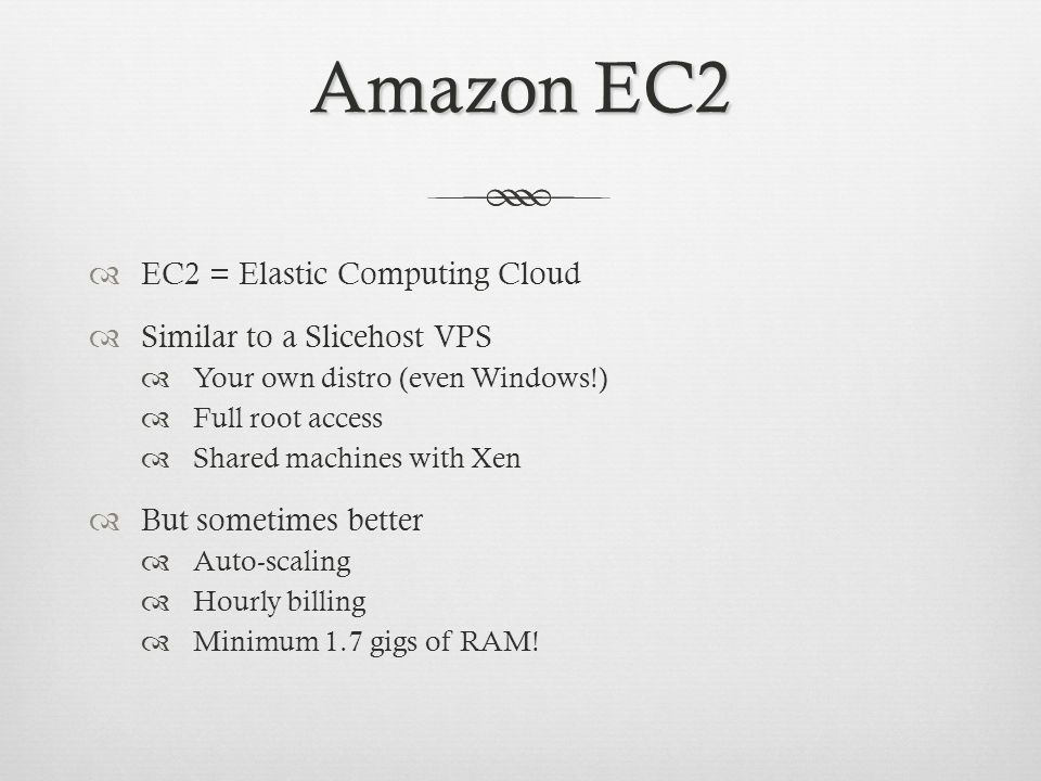 Amazon EC2 EC2 = Elastic Computing Cloud Similar to a Slicehost VPS Your own distro (even Windows!) Full root access Shared machines with Xen But sometimes better Auto-scaling Hourly billing Minimum 1.7 gigs of RAM!