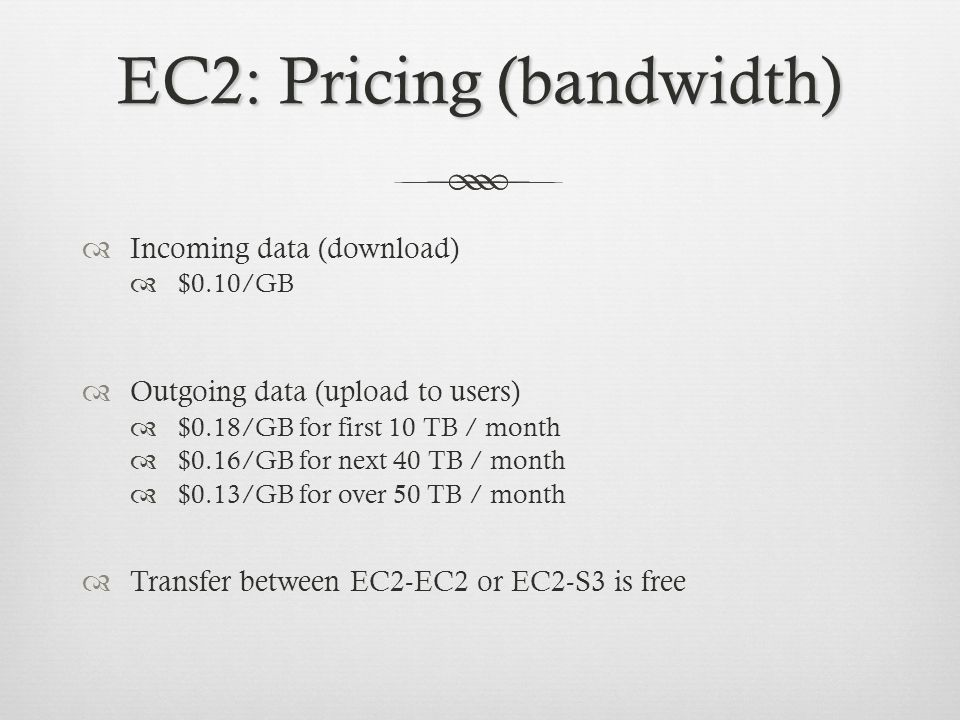 EC2: Pricing (bandwidth) Incoming data (download) $0.10/GB Outgoing data (upload to users) $0.18/GB for first 10 TB / month $0.16/GB for next 40 TB / month $0.13/GB for over 50 TB / month Transfer between EC2-EC2 or EC2-S3 is free