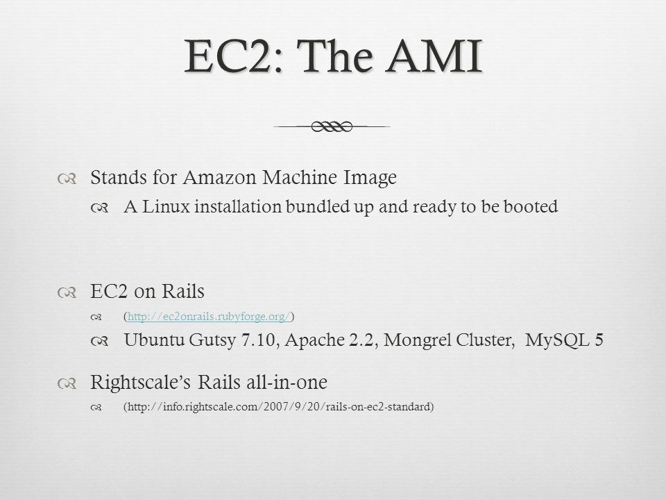 EC2: The AMI Stands for Amazon Machine Image A Linux installation bundled up and ready to be booted EC2 on Rails (  Ubuntu Gutsy 7.10, Apache 2.2, Mongrel Cluster, MySQL 5 Rightscales Rails all-in-one (