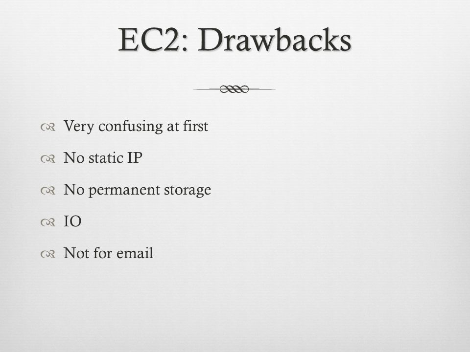 EC2: Drawbacks Very confusing at first No static IP No permanent storage IO Not for