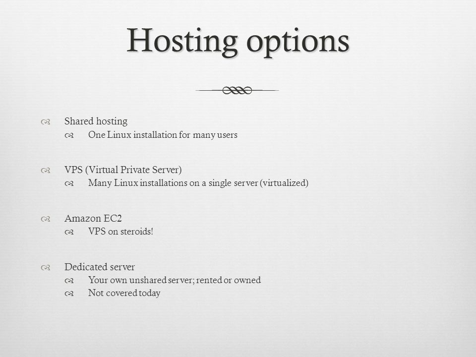 Hosting options Shared hosting One Linux installation for many users VPS (Virtual Private Server) Many Linux installations on a single server (virtualized) Amazon EC2 VPS on steroids.