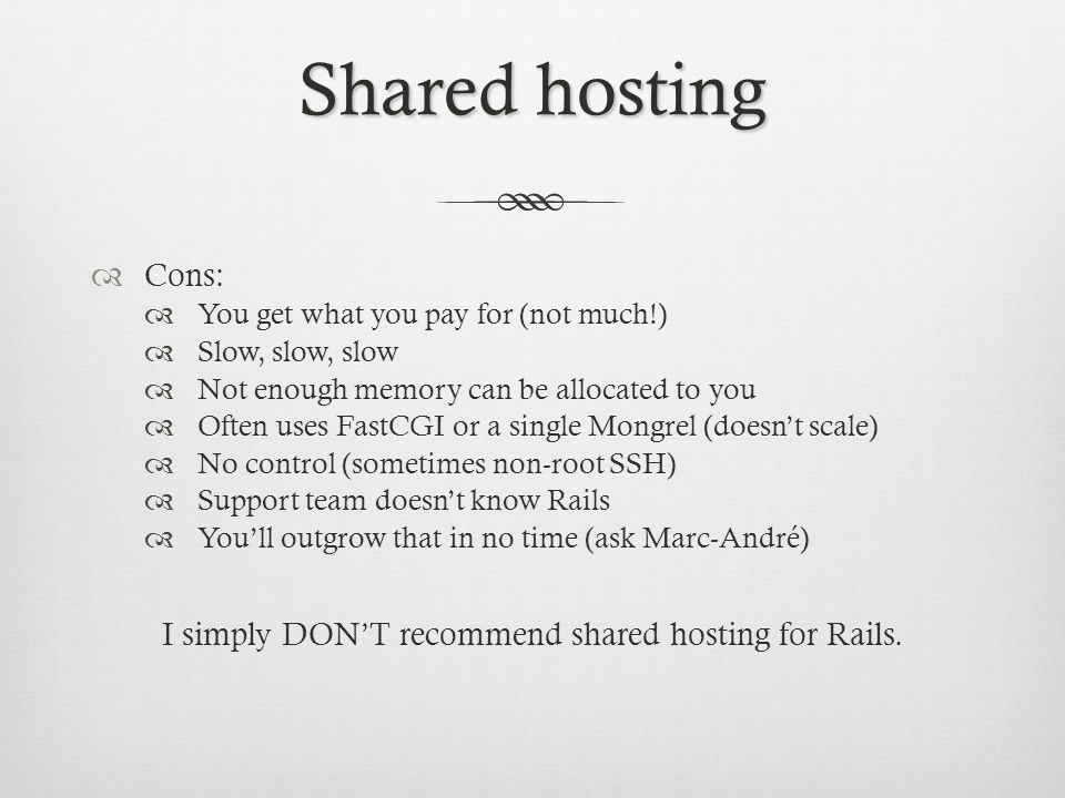 Shared hosting Cons: You get what you pay for (not much!) Slow, slow, slow Not enough memory can be allocated to you Often uses FastCGI or a single Mongrel (doesnt scale) No control (sometimes non-root SSH) Support team doesnt know Rails Youll outgrow that in no time (ask Marc-André) I simply DONT recommend shared hosting for Rails.