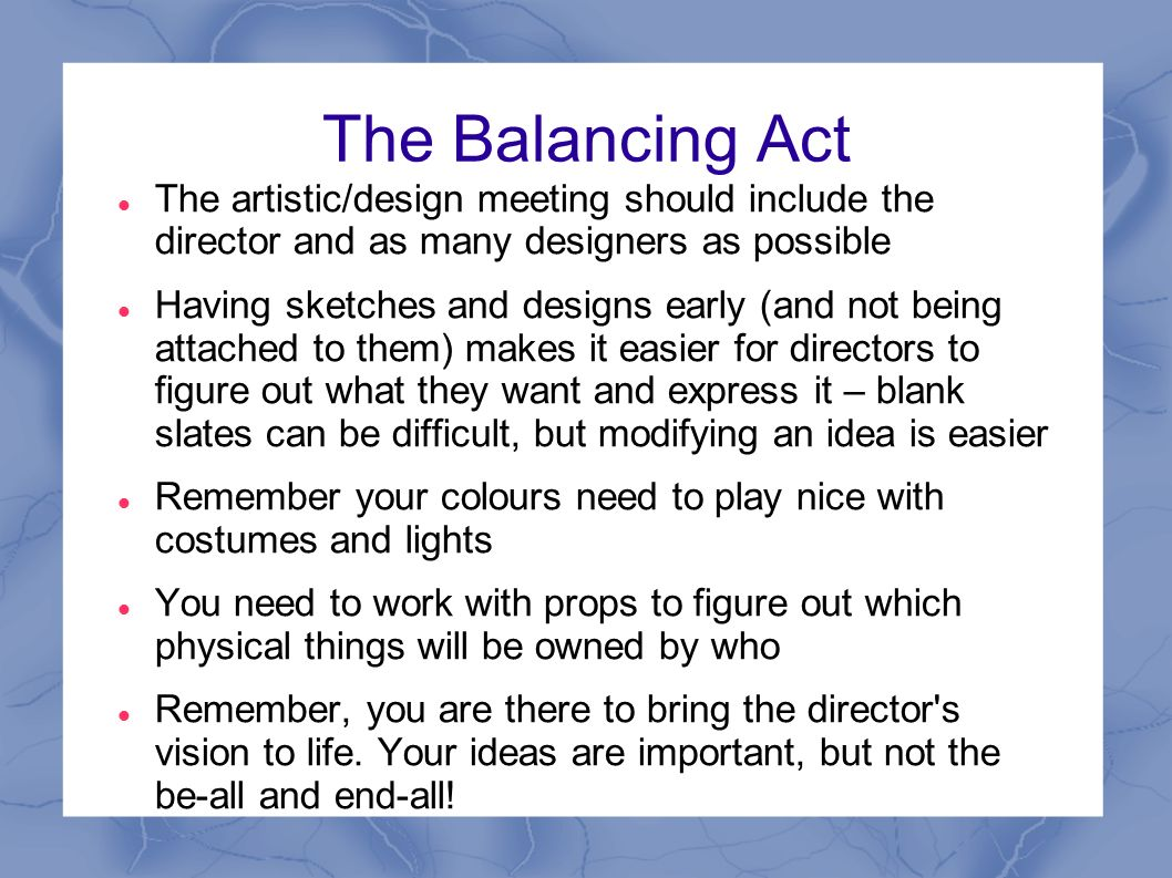 The Balancing Act The artistic/design meeting should include the director and as many designers as possible Having sketches and designs early (and not being attached to them) makes it easier for directors to figure out what they want and express it – blank slates can be difficult, but modifying an idea is easier Remember your colours need to play nice with costumes and lights You need to work with props to figure out which physical things will be owned by who Remember, you are there to bring the director s vision to life.