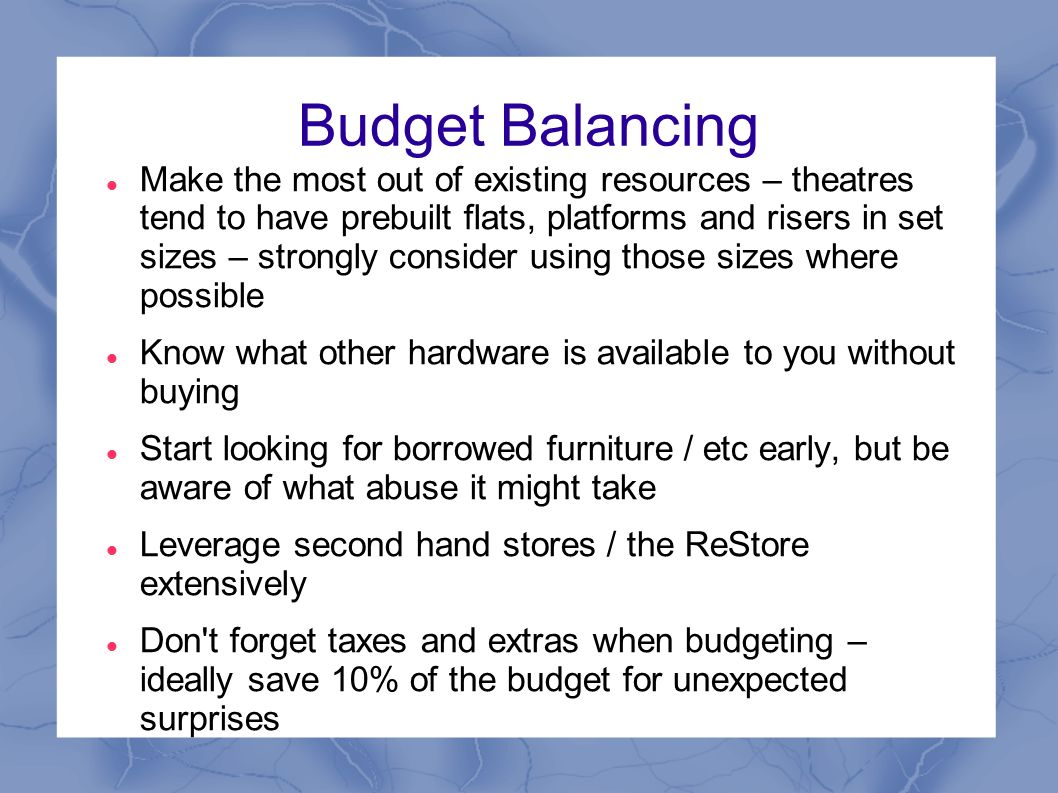Budget Balancing Make the most out of existing resources – theatres tend to have prebuilt flats, platforms and risers in set sizes – strongly consider using those sizes where possible Know what other hardware is available to you without buying Start looking for borrowed furniture / etc early, but be aware of what abuse it might take Leverage second hand stores / the ReStore extensively Don t forget taxes and extras when budgeting – ideally save 10% of the budget for unexpected surprises