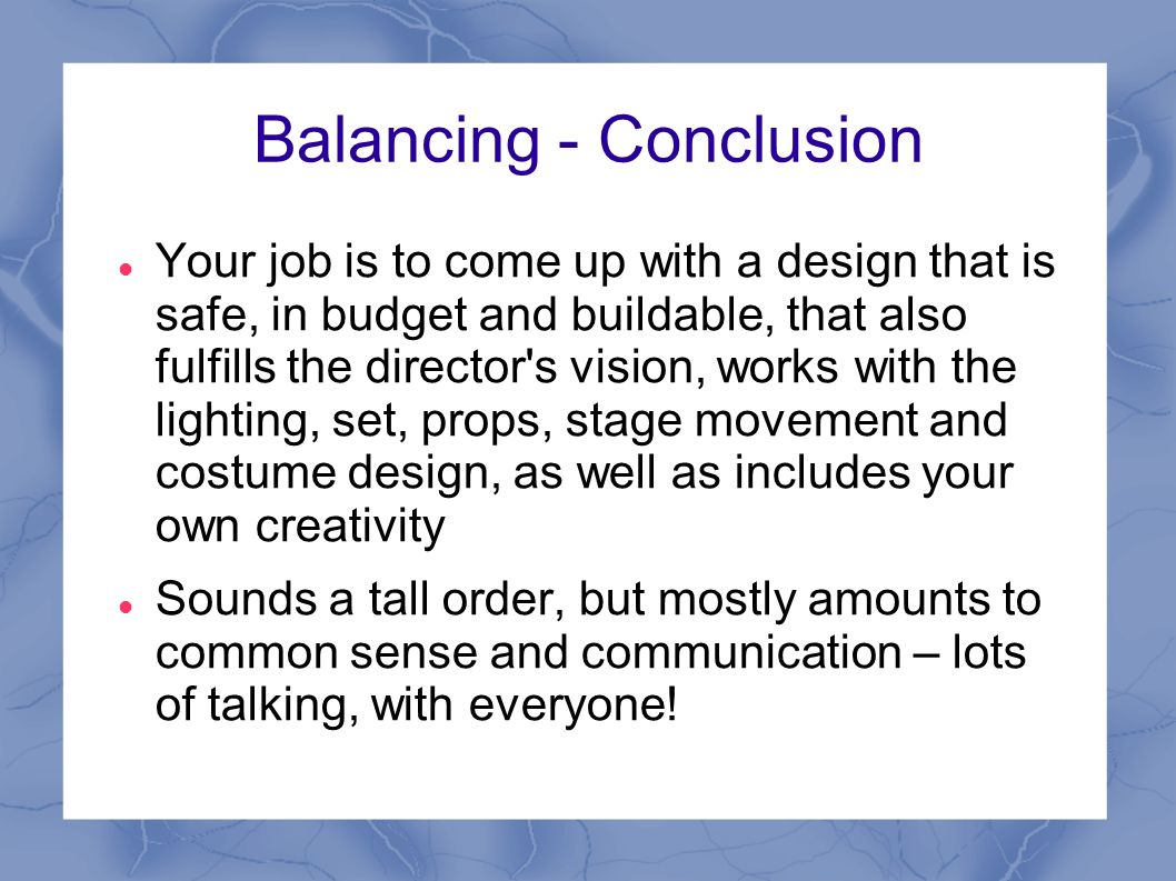 Balancing - Conclusion Your job is to come up with a design that is safe, in budget and buildable, that also fulfills the director s vision, works with the lighting, set, props, stage movement and costume design, as well as includes your own creativity Sounds a tall order, but mostly amounts to common sense and communication – lots of talking, with everyone!