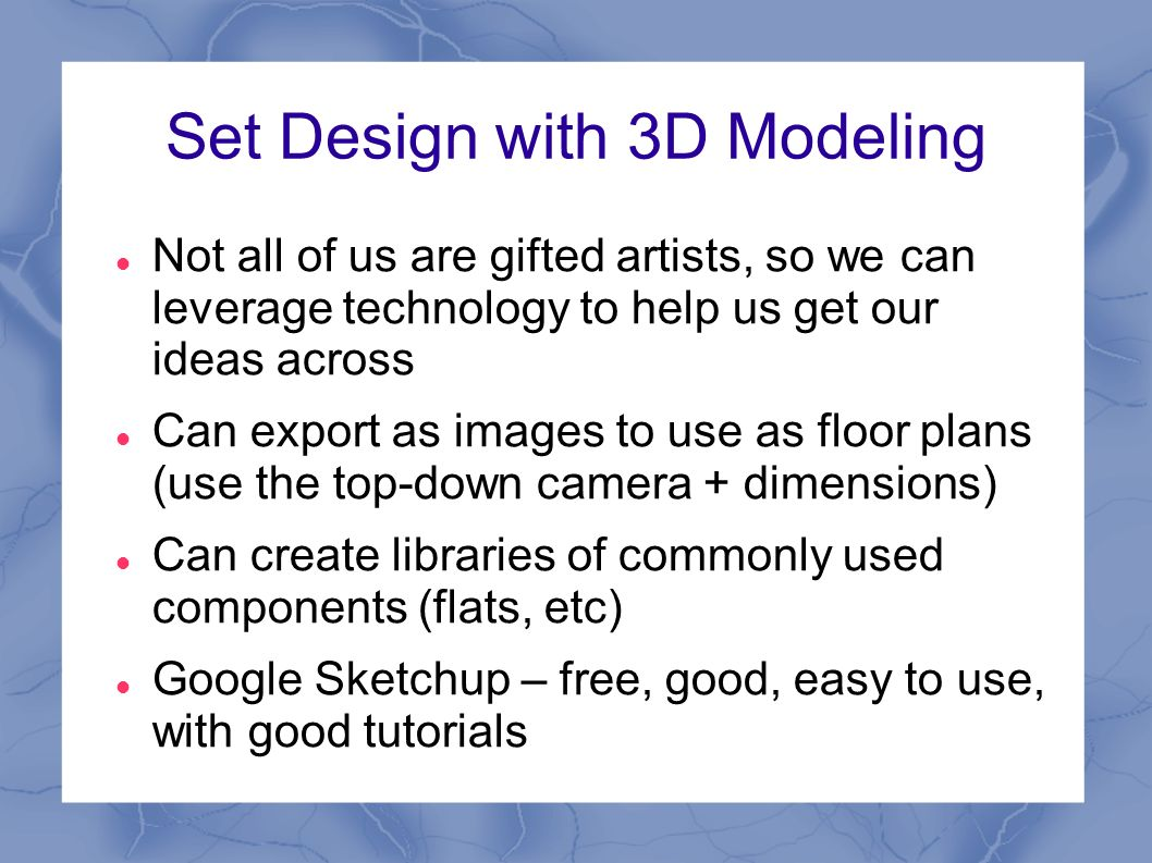 Set Design with 3D Modeling Not all of us are gifted artists, so we can leverage technology to help us get our ideas across Can export as images to use as floor plans (use the top-down camera + dimensions) Can create libraries of commonly used components (flats, etc) Google Sketchup – free, good, easy to use, with good tutorials