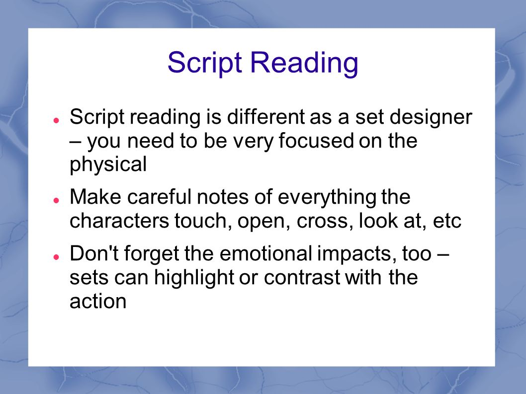 Script Reading Script reading is different as a set designer – you need to be very focused on the physical Make careful notes of everything the characters touch, open, cross, look at, etc Don t forget the emotional impacts, too – sets can highlight or contrast with the action