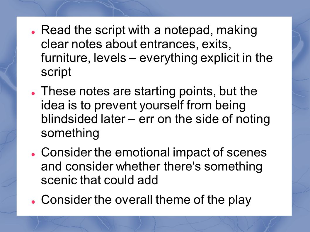 Read the script with a notepad, making clear notes about entrances, exits, furniture, levels – everything explicit in the script These notes are starting points, but the idea is to prevent yourself from being blindsided later – err on the side of noting something Consider the emotional impact of scenes and consider whether there s something scenic that could add Consider the overall theme of the play