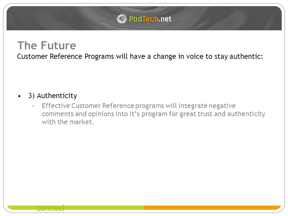 connect The Future 3) Authenticity –Effective Customer Reference programs will integrate negative comments and opinions into its program for great trust and authenticity with the market.