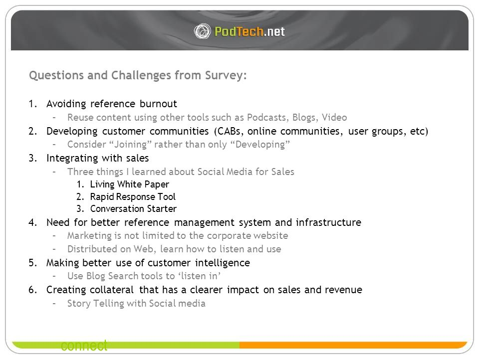 connect Questions and Challenges from Survey: 1.Avoiding reference burnout –Reuse content using other tools such as Podcasts, Blogs, Video 2.Developing customer communities (CABs, online communities, user groups, etc) –Consider Joining rather than only Developing 3.Integrating with sales –Three things I learned about Social Media for Sales 1.Living White Paper 2.Rapid Response Tool 3.Conversation Starter 4.Need for better reference management system and infrastructure –Marketing is not limited to the corporate website –Distributed on Web, learn how to listen and use 5.Making better use of customer intelligence –Use Blog Search tools to listen in 6.Creating collateral that has a clearer impact on sales and revenue –Story Telling with Social media