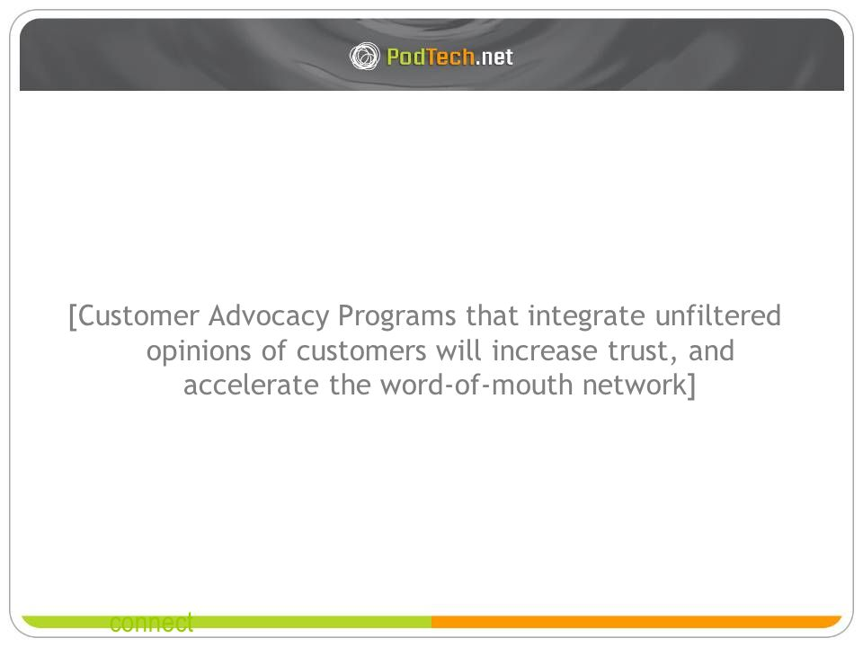 connect [Customer Advocacy Programs that integrate unfiltered opinions of customers will increase trust, and accelerate the word-of-mouth network]