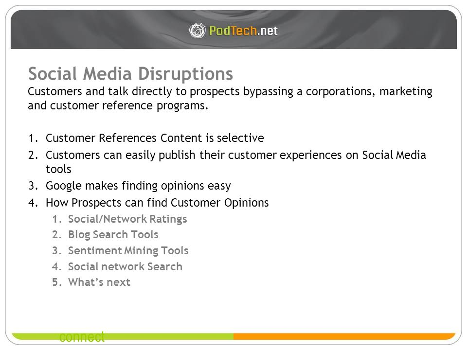 connect Social Media Disruptions 1.Customer References Content is selective 2.Customers can easily publish their customer experiences on Social Media tools 3.Google makes finding opinions easy 4.How Prospects can find Customer Opinions 1.Social/Network Ratings 2.Blog Search Tools 3.Sentiment Mining Tools 4.Social network Search 5.Whats next Customers and talk directly to prospects bypassing a corporations, marketing and customer reference programs.
