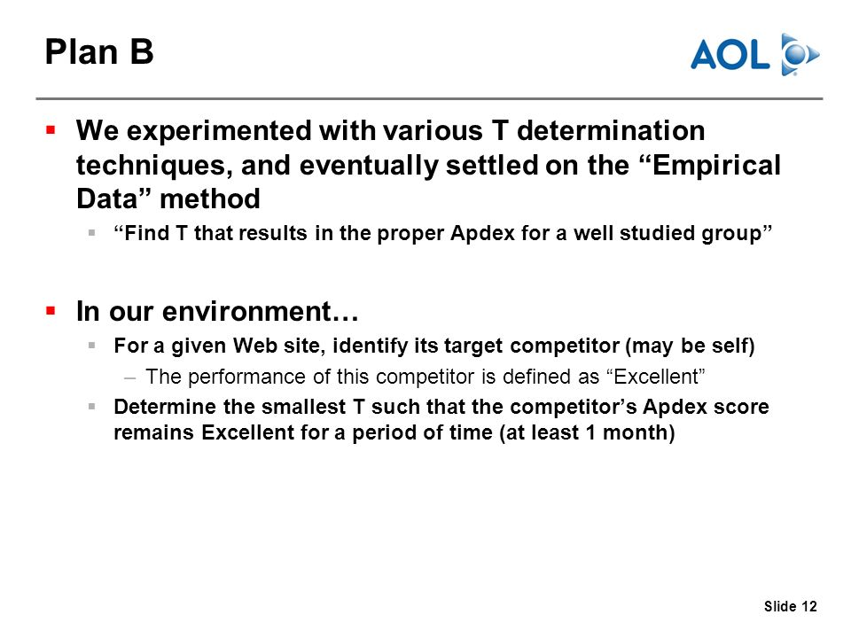 Slide 12 Plan B We experimented with various T determination techniques, and eventually settled on the Empirical Data method Find T that results in the proper Apdex for a well studied group In our environment… For a given Web site, identify its target competitor (may be self) –The performance of this competitor is defined as Excellent Determine the smallest T such that the competitors Apdex score remains Excellent for a period of time (at least 1 month)