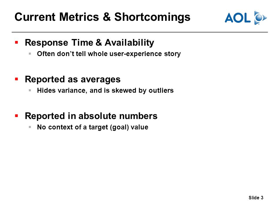 Slide 3 Current Metrics & Shortcomings Response Time & Availability Often dont tell whole user-experience story Reported as averages Hides variance, and is skewed by outliers Reported in absolute numbers No context of a target (goal) value