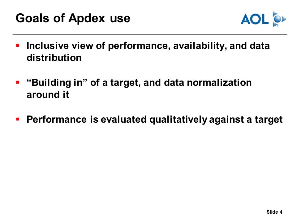 Slide 4 Goals of Apdex use Inclusive view of performance, availability, and data distribution Building in of a target, and data normalization around it Performance is evaluated qualitatively against a target
