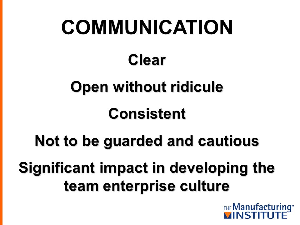 COMMUNICATION Clear Open without ridicule Consistent Not to be guarded and cautious Significant impact in developing the team enterprise culture
