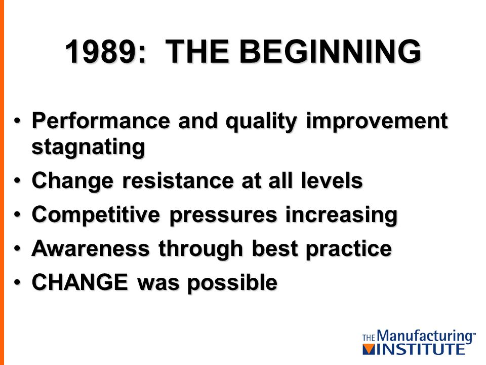 Performance and quality improvement stagnatingPerformance and quality improvement stagnating Change resistance at all levelsChange resistance at all levels Competitive pressures increasingCompetitive pressures increasing Awareness through best practiceAwareness through best practice CHANGE was possibleCHANGE was possible 1989: THE BEGINNING