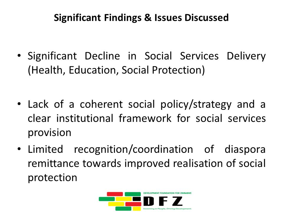 Significant Findings & Issues Discussed Significant Decline in Social Services Delivery (Health, Education, Social Protection) Lack of a coherent social policy/strategy and a clear institutional framework for social services provision Limited recognition/coordination of diaspora remittance towards improved realisation of social protection