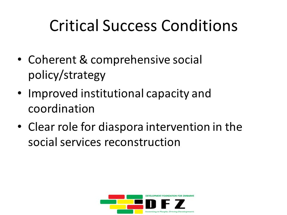 Critical Success Conditions Coherent & comprehensive social policy/strategy Improved institutional capacity and coordination Clear role for diaspora intervention in the social services reconstruction
