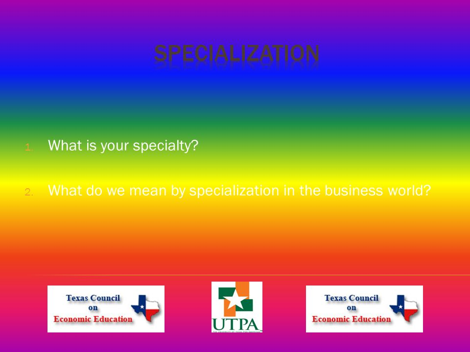 1. What is your specialty 2. What do we mean by specialization in the business world