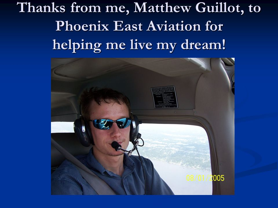 Thanks from me, Matthew Guillot, to Phoenix East Aviation for helping me live my dream!