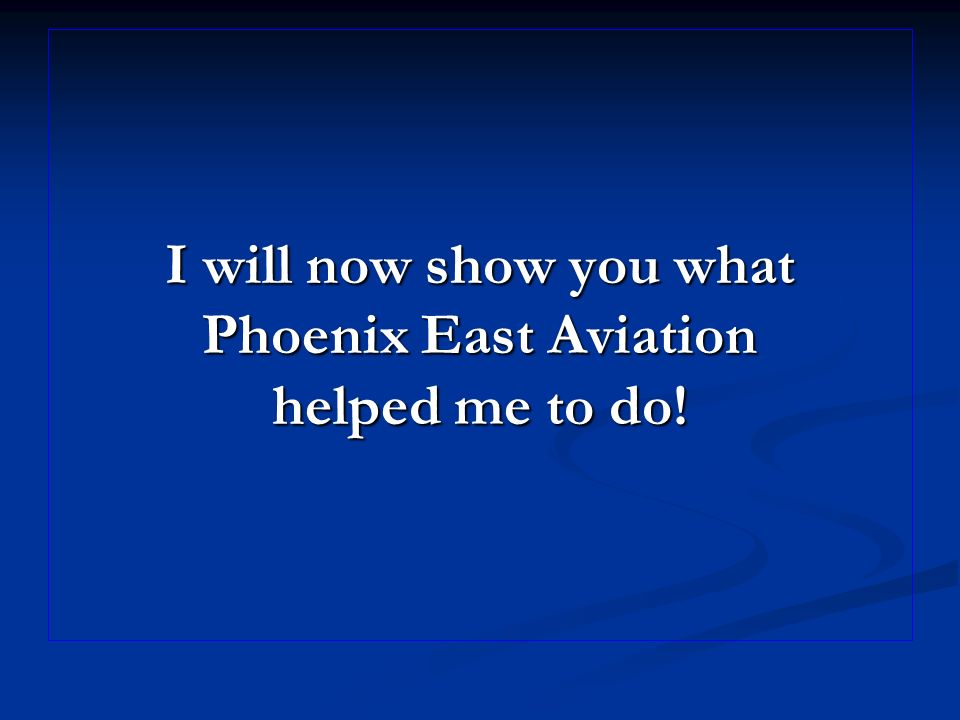 I will now show you what Phoenix East Aviation helped me to do!